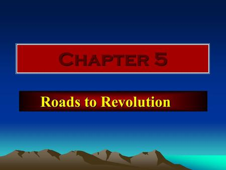 Chapter 5 Roads to <strong>Revolution</strong> 5.