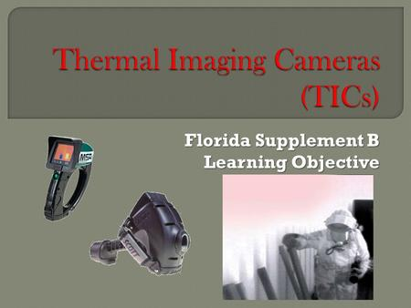Florida Supplement B Learning Objective.  B.1Describe the operating principle and limitations of thermal-imaging cameras (TICs).  B.2 List the advantages.