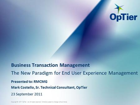 Copyright © 2011 OpTier Ltd. All rights reserved. Contents subject to change without notice. Business Transaction Management The New Paradigm for End User.