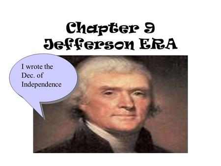Chapter 9 Jefferson ERA I wrote the Dec. of Independence.