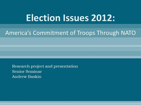 Election Issues 2012: Research project and presentation Senior Seminar Andrew Baskin America's Commitment of Troops Through NATO.