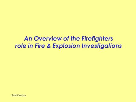 Paul Carolan An Overview of the Firefighters role in Fire & Explosion Investigations.
