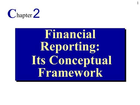 1 Financial Reporting: Its Conceptual Framework Financial Reporting: Its Conceptual Framework C hapter 2.