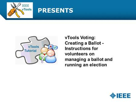 12-CRS-0106 REVISED 8 FEB 2013 PRESENTS vTools Voting: Creating a Ballot - Instructions for volunteers on managing a ballot and running an election.