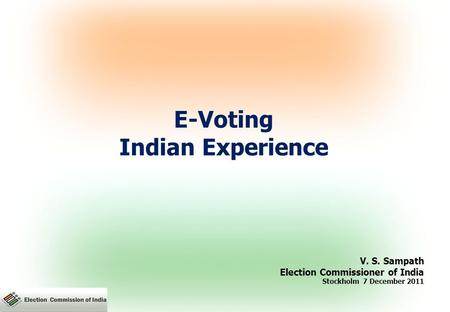 E-Voting Indian Experience V. S. Sampath Election Commissioner of India Stockholm 7 December 2011.