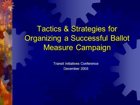Tactics & Strategies for Organizing a Successful Ballot Measure Campaign Transit Initiatives Conference December 2003.