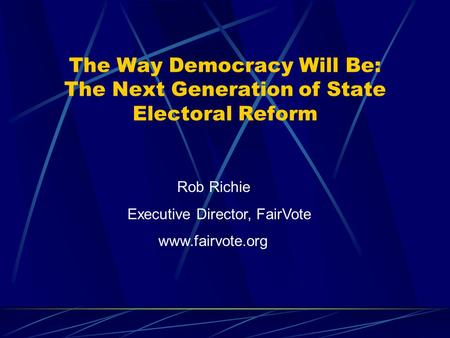 The Way Democracy Will Be: The Next Generation of State Electoral Reform Rob Richie Executive Director, FairVote www.fairvote.org.