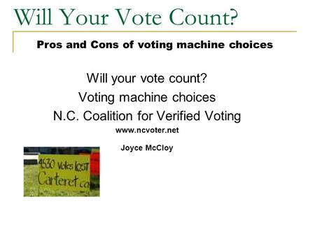 Will Your Vote Count? Will your vote count? Voting machine choices N.C. Coalition for Verified Voting www.ncvoter.net Joyce McCloy Pros and Cons of voting.