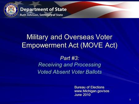 1 Military and Overseas Voter Empowerment Act (MOVE Act) Part #3: Receiving and Processing Voted Absent Voter Ballots Bureau of Elections www.Michigan.gov/sos.