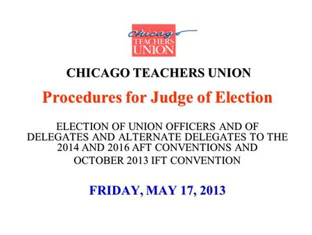 CHICAGO TEACHERS UNION Procedures for Judge of Election ELECTION OF UNION OFFICERS AND OF DELEGATES AND ALTERNATE DELEGATES TO THE 2014 AND 2016 AFT CONVENTIONS.