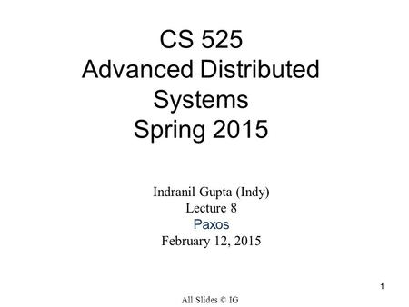 1 Indranil Gupta (Indy) Lecture 8 Paxos February 12, 2015 CS 525 Advanced Distributed Systems Spring 2015 All Slides © IG 1.