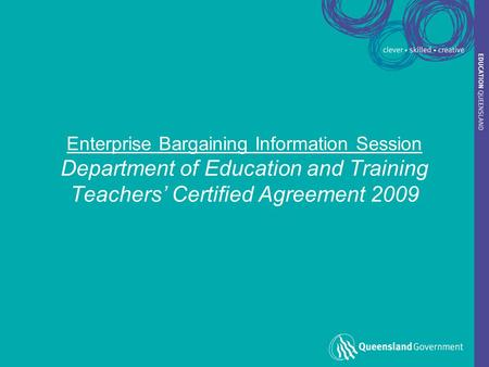 Enterprise Bargaining Information Session Department of Education and Training Teachers' Certified Agreement 2009.