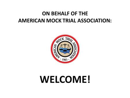 ON BEHALF OF THE AMERICAN MOCK TRIAL ASSOCIATION: WELCOME!