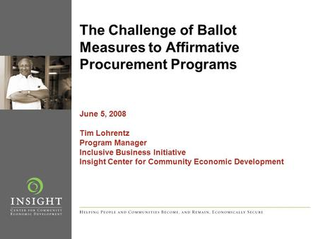 The Challenge of Ballot Measures to Affirmative Procurement Programs June 5, 2008 Tim Lohrentz Program Manager Inclusive Business Initiative Insight Center.