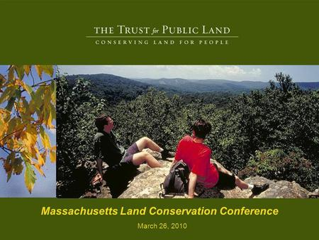 2 © Copyright The Trust for Public Land Massachusetts Land Conservation Conference March 26, 2010.