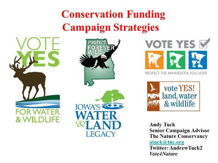 Conservation Funding Campaign Strategies Andy Tuck Senior Campaign Advisor The Nature Conservancy Twitter: AndrewTuck2 Vote4Nature.