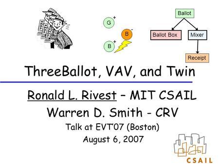 ThreeBallot, VAV, and Twin Ronald L. Rivest – MIT CSAIL Warren D. Smith - CRV Talk at EVT'07 (Boston) August 6, 2007 Ballot Box Ballot Mixer Receipt G.