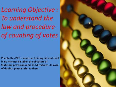 Learning Objective : To understand the law and procedure of counting of votes Pl note this PPT is made as training aid and shall in no manner be taken.
