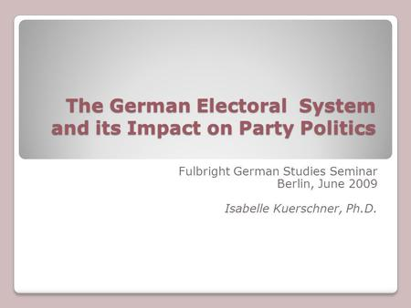 The German Electoral System and its Impact on Party Politics Fulbright German Studies Seminar Berlin, June 2009 Isabelle Kuerschner, Ph.D.