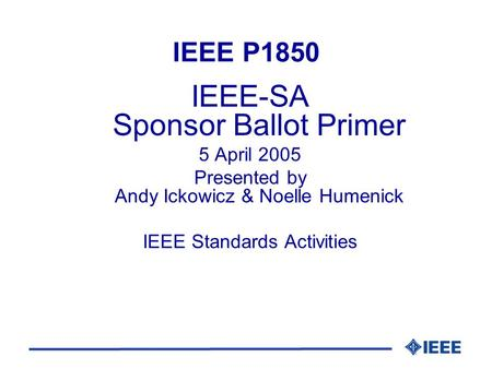 IEEE P1850 IEEE-SA Sponsor Ballot Primer 5 April 2005 Presented by Andy Ickowicz & Noelle Humenick IEEE Standards Activities.