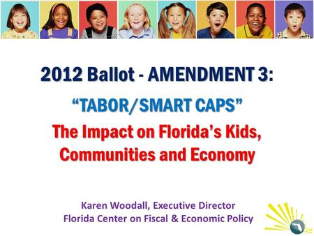 "2012 Ballot AMENDMENT 3 ""TABOR/SMART CAPS"" The Impact on Florida's Kids, Communities and Economy 2012 Ballot - AMENDMENT 3: ""TABOR/SMART CAPS"" The Impact."