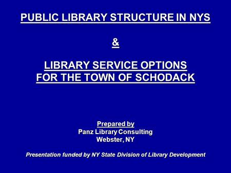 PUBLIC LIBRARY STRUCTURE IN NYS & LIBRARY SERVICE OPTIONS FOR THE TOWN OF SCHODACK Prepared by Panz Library Consulting Webster, NY Presentation funded.