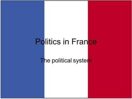 Politics in France The political system. French Republic: the basics Area: U.K. < California < France < Texas Population: 60 million (~ U.K.) –homogeneous?