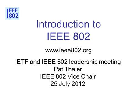 Introduction to IEEE 802 www.ieee802.org IETF and IEEE 802 leadership meeting Pat Thaler IEEE 802 Vice Chair 25 July 2012.