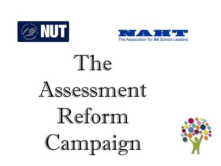 1 The Assessment Reform Campaign. 2  No more publication of performance tables which cause the humiliation of school leaders, their schools and communities;