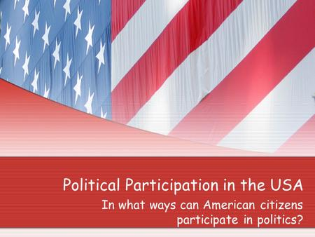Political Participation in the USA In what ways can American citizens participate in politics?