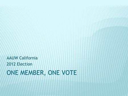 ONE MEMBER, ONE VOTE AAUW California 2012 Election.