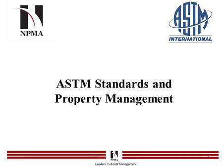 Leaders in Asset Management 1 ASTM Standards and Property Management Leaders in Asset Management.