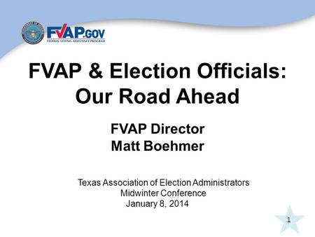 1 FVAP & Election Officials: Our Road Ahead FVAP Director Matt Boehmer Texas Association of Election Administrators Midwinter Conference January 8, 2014.