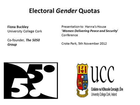 Electoral Gender Quotas Fiona Buckley University College Cork Co-founder, The 5050 Group Presentation to Hanna's House 'Women Delivering Peace and Security'