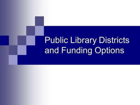 Public Library Districts and Funding Options. Considerations Options Other funding options Steps to take Connections to make.