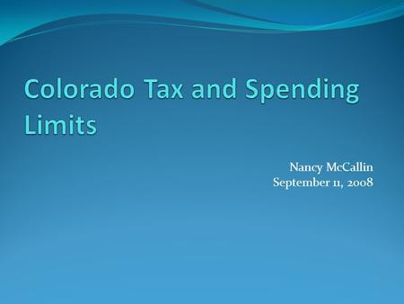 Nancy McCallin September 11, 2008. Colorado Has a Long History of Spending Limits: Initiated limits on the ballot back to 1966. Failed attempts to pass.