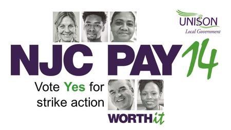 Vote Yes for strike action. The unions' 2014-15 pay claim A minimum increase of £1 an hour on scale point 5 to achieve: the Living Wage and…. The same.