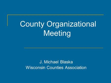 County Organizational Meeting J. Michael Blaska Wisconsin Counties Association.