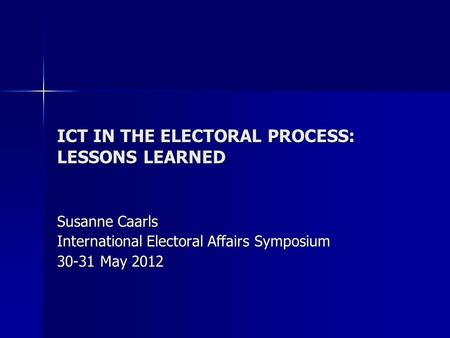 ICT IN THE ELECTORAL PROCESS: LESSONS LEARNED Susanne Caarls International Electoral Affairs Symposium 30-31 May 2012.
