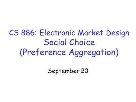 CS 886: Electronic Market Design Social Choice (Preference Aggregation) September 20.