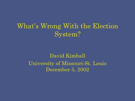 What's Wrong With the Election System? David Kimball University of Missouri-St. Louis December 5, 2002.