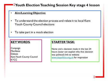 Aim/Learning Objective: To understand the election process and relate it to local Kent Youth County Council elections To take part in a mock election KEY.