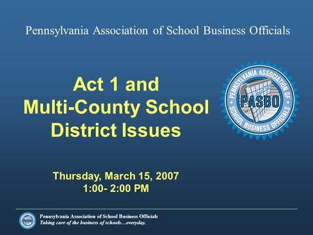 Pennsylvania Association of School Business Officials Taking care of the business of schools…everyday. Act 1 and Multi-County School District Issues Thursday,
