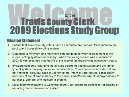 2009 Elections Study Group Welcome to the Travis County Clerk 1.Ensure that Travis County voters have an accurate, fair, secure, transparent to the public,