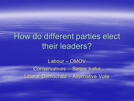 How do different parties elect their leaders? Labour – OMOV Conservatives – Series ballot Liberal Democrats – Alternative Vote.