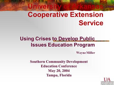 University of Arkansas Cooperative Extension Service Using Crises to Develop Public Issues Education Program Southern Community Development Education Conference.