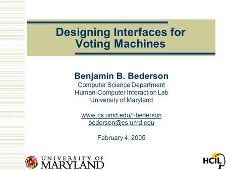 Designing Interfaces for Voting Machines Benjamin B. Bederson Computer Science Department Human-Computer Interaction Lab University of Maryland www.cs.umd.edu/~bederson.