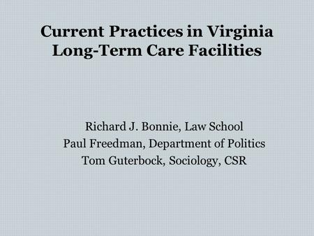 Current Practices in Virginia Long-Term Care Facilities Richard J. Bonnie, Law School Paul Freedman, Department of Politics Tom Guterbock, Sociology, CSR.
