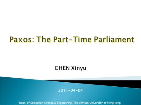 Dept. of Computer Science & Engineering, The Chinese University of Hong Kong Paxos: The Part-Time Parliament CHEN Xinyu 2011-04-04.