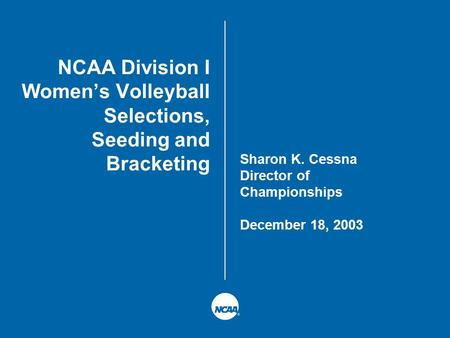 NCAA Division I Women's Volleyball Selections, Seeding and Bracketing Sharon K. Cessna Director of Championships December 18, 2003.